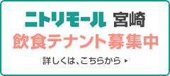 ニトリモール宮崎 飲食テナント募集中 詳しくは、こちらから